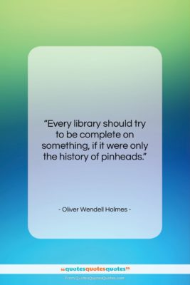 """Oliver Wendell Holmes quote: """"Every library should try to be complete…""""- at QuotesQuotesQuotes.com"""