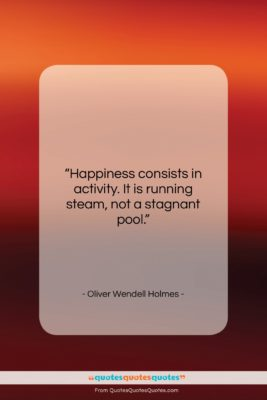 """Oliver Wendell Holmes quote: """"Happiness consists in activity. It is running…""""- at QuotesQuotesQuotes.com"""