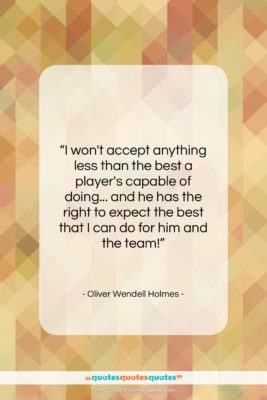 """Oliver Wendell Holmes quote: """"I won't accept anything less than the…""""- at QuotesQuotesQuotes.com"""
