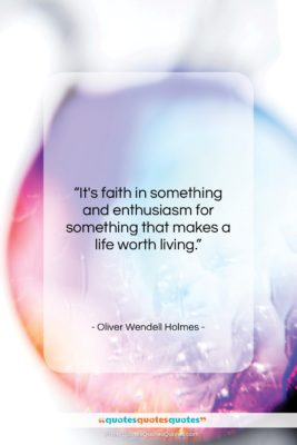 """Oliver Wendell Holmes quote: """"It's faith in something and enthusiasm for…""""- at QuotesQuotesQuotes.com"""