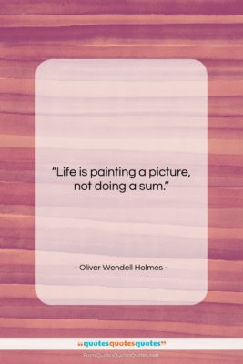 """Oliver Wendell Holmes quote: """"Life is painting a picture, not doing…""""- at QuotesQuotesQuotes.com"""