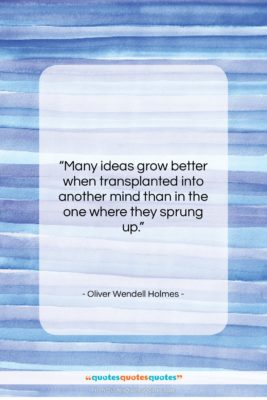 """Oliver Wendell Holmes quote: """"Many ideas grow better when transplanted into…""""- at QuotesQuotesQuotes.com"""