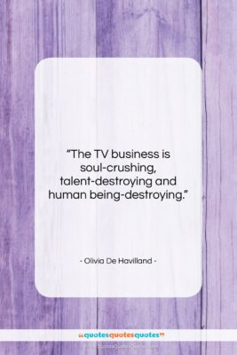 """Olivia De Havilland quote: """"The TV business is soul-crushing, talent-destroying and…""""- at QuotesQuotesQuotes.com"""