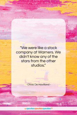 "Olivia De Havilland quote: ""We were like a stock company at…""- at QuotesQuotesQuotes.com"
