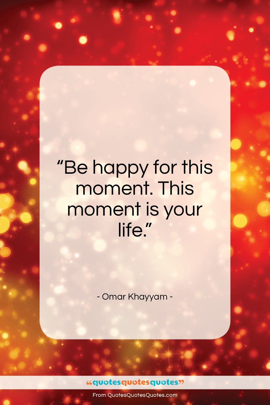 """Omar Khayyam quote: """"Be happy for this moment. This moment…""""- at QuotesQuotesQuotes.com"""