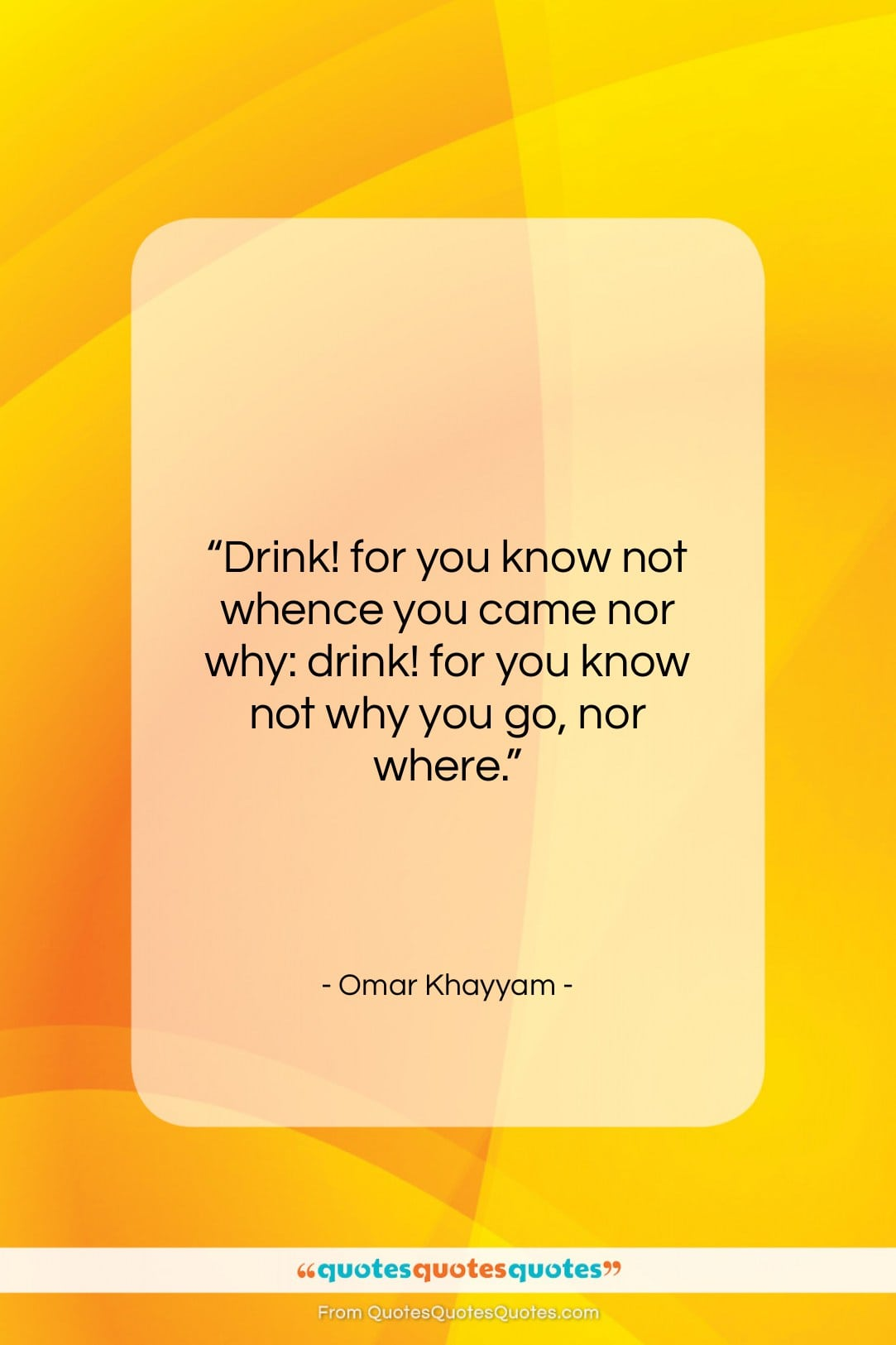 """Omar Khayyam quote: """"Drink! for you know not whence you…""""- at QuotesQuotesQuotes.com"""