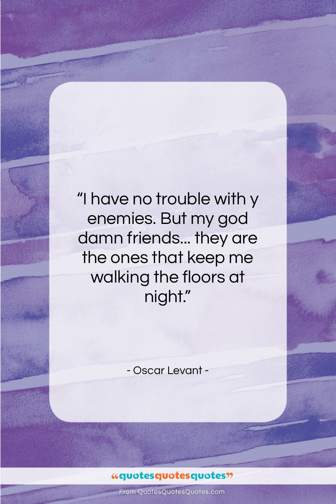 """Oscar Levant quote: """"I have no trouble with y enemies….""""- at QuotesQuotesQuotes.com"""
