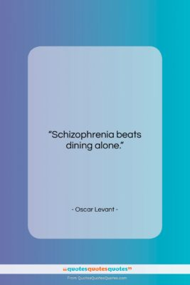"Oscar Levant quote: ""Schizophrenia beats dining alone….""- at QuotesQuotesQuotes.com"