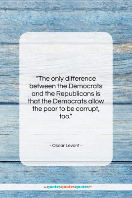 """Oscar Levant quote: """"The only difference between the Democrats and…""""- at QuotesQuotesQuotes.com"""
