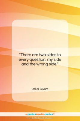 """Oscar Levant quote: """"There are two sides to every question:…""""- at QuotesQuotesQuotes.com"""