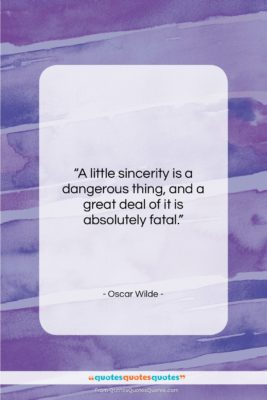"""Oscar Wilde quote: """"A little sincerity is a dangerous thing,…""""- at QuotesQuotesQuotes.com"""