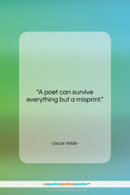 """Oscar Wilde quote: """"A poet can survive everything but a…""""- at QuotesQuotesQuotes.com"""