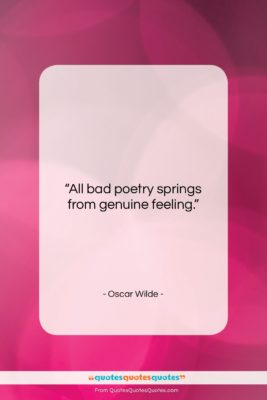 """Oscar Wilde quote: """"All bad poetry springs from genuine feeling….""""- at QuotesQuotesQuotes.com"""