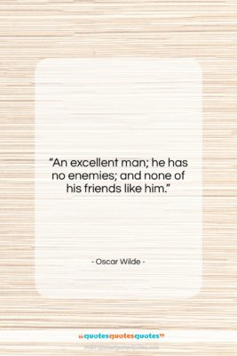 """Oscar Wilde quote: """"An excellent man; he has no enemies;…""""- at QuotesQuotesQuotes.com"""