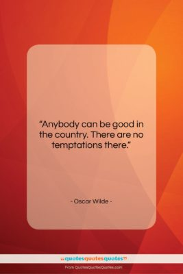 """Oscar Wilde quote: """"Anybody can be good in the country….""""- at QuotesQuotesQuotes.com"""