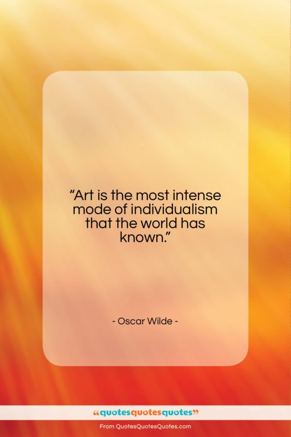 """Oscar Wilde quote: """"Art is the most intense mode of…""""- at QuotesQuotesQuotes.com"""