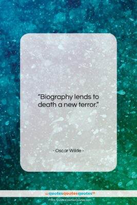 """Oscar Wilde quote: """"Biography lends to death a new terror….""""- at QuotesQuotesQuotes.com"""