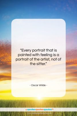 "Oscar Wilde quote: ""Every portrait that is painted with feeling…""- at QuotesQuotesQuotes.com"