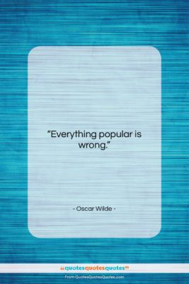 "Oscar Wilde quote: ""Everything popular is wrong….""- at QuotesQuotesQuotes.com"