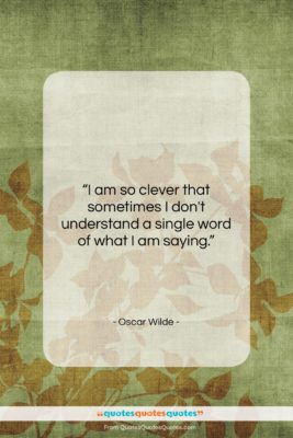 """Oscar Wilde quote: """"I am so clever that sometimes I…""""- at QuotesQuotesQuotes.com"""