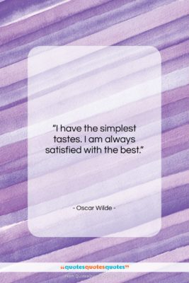 """Oscar Wilde quote: """"I have the simplest tastes. I am…""""- at QuotesQuotesQuotes.com"""
