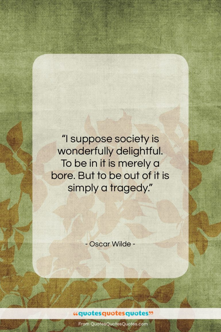 """Oscar Wilde quote: """"I suppose society is wonderfully delightful. To…""""- at QuotesQuotesQuotes.com"""