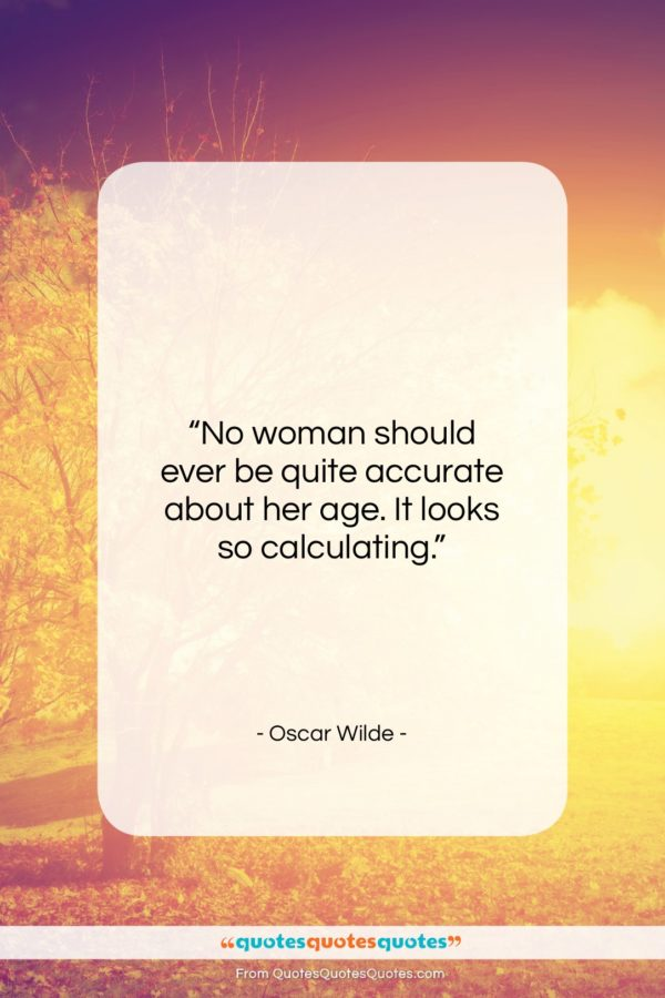 """Oscar Wilde quote: """"No woman should ever be quite accurate…""""- at QuotesQuotesQuotes.com"""