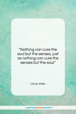 """Oscar Wilde quote: """"Nothing can cure the soul but the…""""- at QuotesQuotesQuotes.com"""