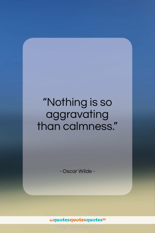 """Oscar Wilde quote: """"Nothing is so aggravating than calmness…""""- at QuotesQuotesQuotes.com"""