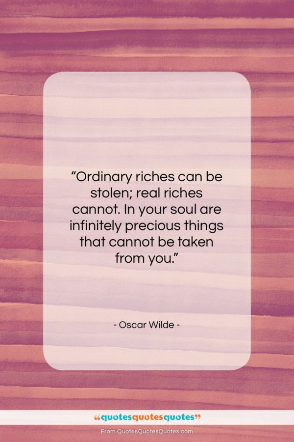 """Oscar Wilde quote: """"Ordinary riches can be stolen; real riches…""""- at QuotesQuotesQuotes.com"""
