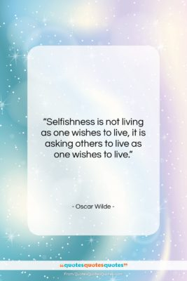 """Oscar Wilde quote: """"Selfishness is not living as one wishes…""""- at QuotesQuotesQuotes.com"""
