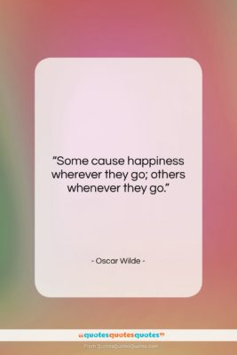 """Oscar Wilde quote: """"Some cause happiness wherever they go; others…""""- at QuotesQuotesQuotes.com"""