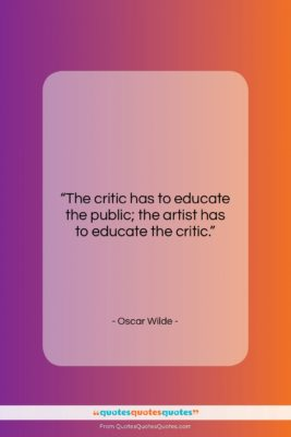 """Oscar Wilde quote: """"The critic has to educate the public;…""""- at QuotesQuotesQuotes.com"""