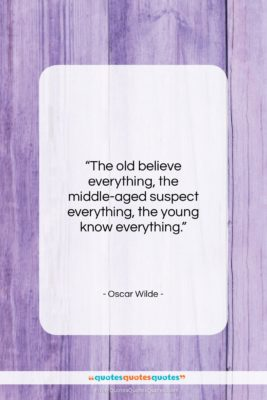 """Oscar Wilde quote: """"The old believe everything, the middle-aged suspect…""""- at QuotesQuotesQuotes.com"""