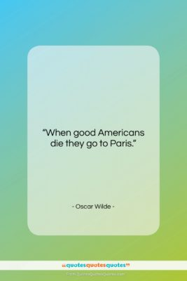 """Oscar Wilde quote: """"When good Americans die they go to…""""- at QuotesQuotesQuotes.com"""