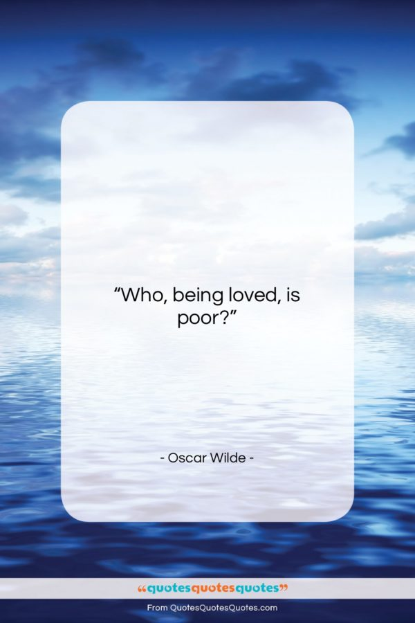 """Oscar Wilde quote: """"Who, being loved, is poor?…""""- at QuotesQuotesQuotes.com"""