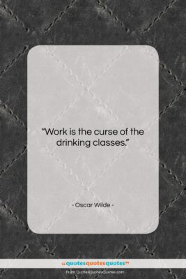 """Oscar Wilde quote: """"Work is the curse of the drinking…""""- at QuotesQuotesQuotes.com"""
