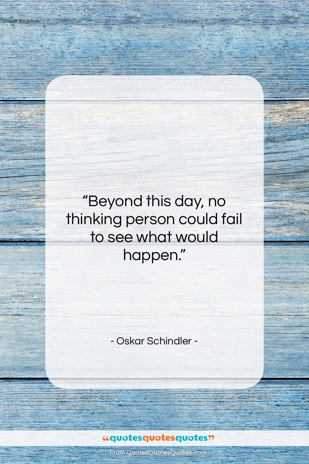 """Oskar Schindler quote: """"Beyond this day, no thinking person could…""""- at QuotesQuotesQuotes.com"""