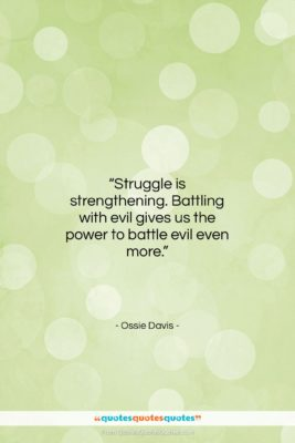 """Ossie Davis quote: """"Struggle is strengthening. Battling with evil gives…""""- at QuotesQuotesQuotes.com"""