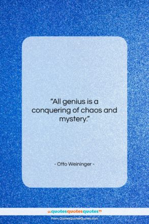 """Otto Weininger quote: """"All genius is a conquering of chaos…""""- at QuotesQuotesQuotes.com"""