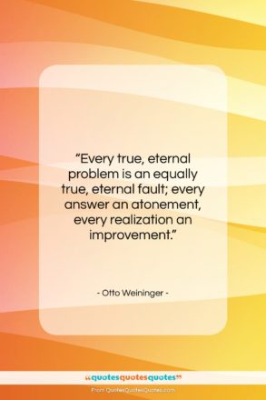 """Otto Weininger quote: """"Every true, eternal problem is an equally…""""- at QuotesQuotesQuotes.com"""