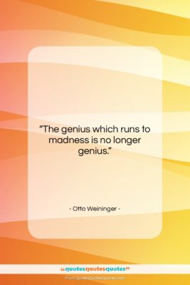 """Otto Weininger quote: """"The genius which runs to madness is…""""- at QuotesQuotesQuotes.com"""