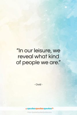 "Ovid quote: ""In our leisure, we reveal what kind of people we are.""- at QuotesQuotesQuotes.com"