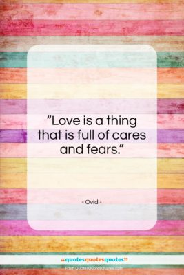 """Ovid quote: """"Love is a thing that is full of cares and fears.""""- at QuotesQuotesQuotes.com"""