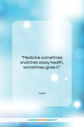 "Ovid quote: ""Medicine sometimes snatches away health, sometimes gives it.""- at QuotesQuotesQuotes.com"