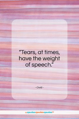 """Ovid quote: """"Tears, at times, have the weight of speech.""""- at QuotesQuotesQuotes.com"""