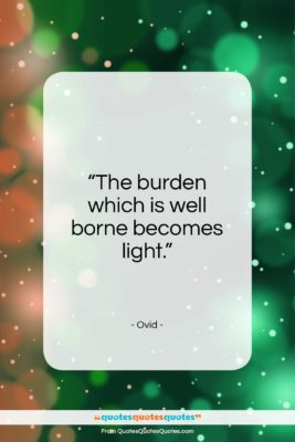 """Ovid quote: """"The burden which is well borne becomes…""""- at QuotesQuotesQuotes.com"""
