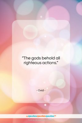 """Ovid quote: """"The gods behold all righteous actions….""""- at QuotesQuotesQuotes.com"""