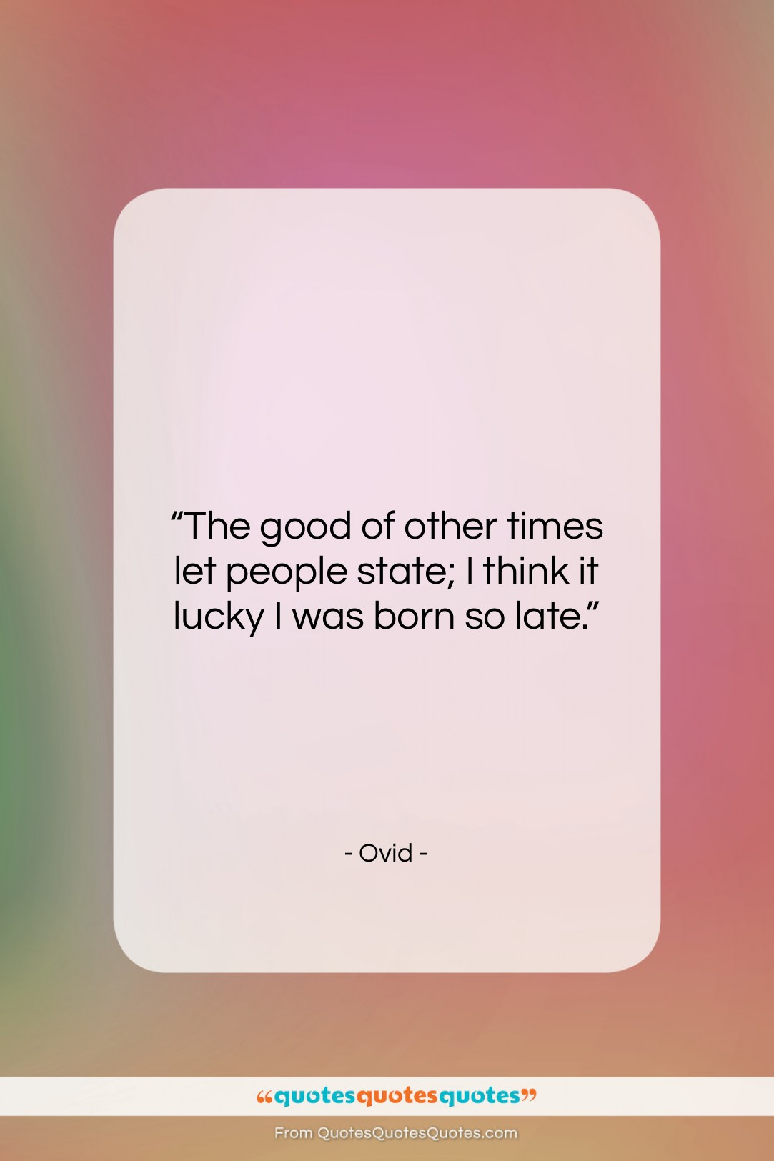 """Ovid quote: """"The good of other times let people…""""- at QuotesQuotesQuotes.com"""