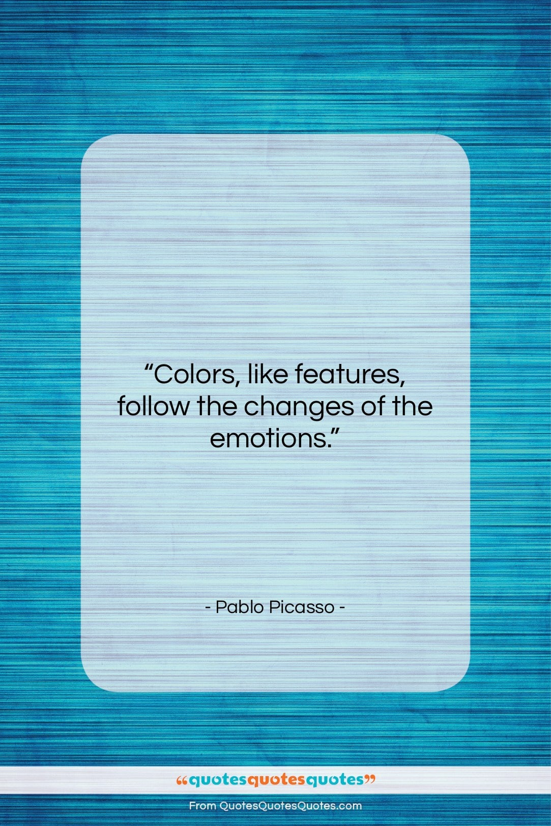 """Pablo Picasso quote: """"Colors, like features, follow the changes of…""""- at QuotesQuotesQuotes.com"""